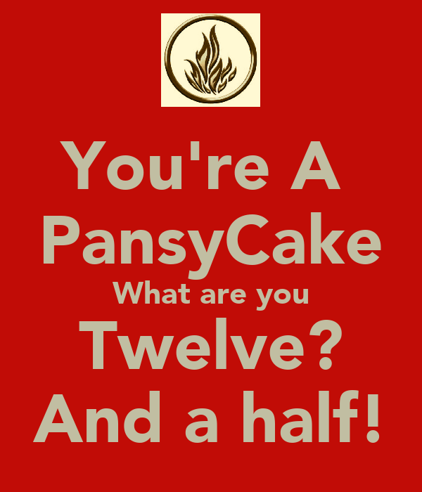 You're A  PansyCake What are you Twelve? And a half!