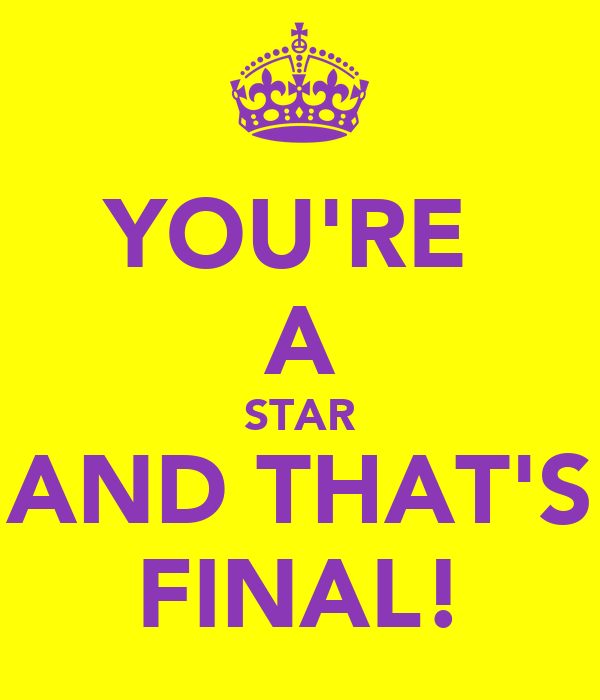 YOU'RE  A STAR AND THAT'S FINAL!