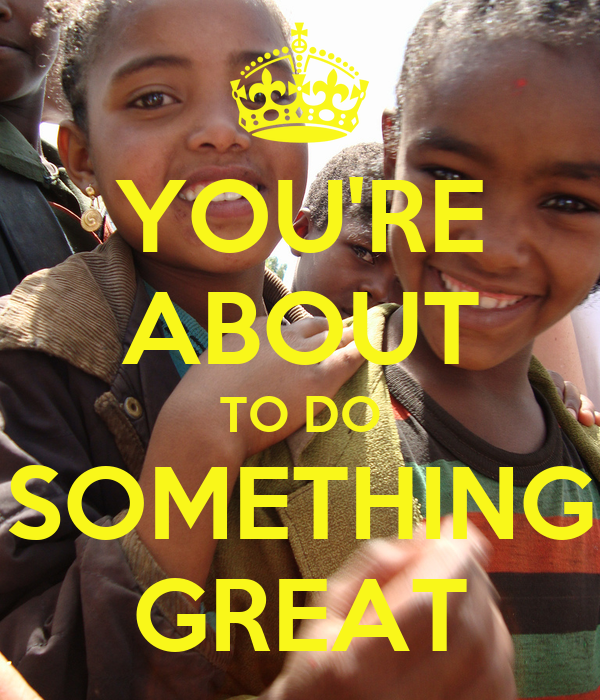 YOU'RE ABOUT TO DO SOMETHING GREAT
