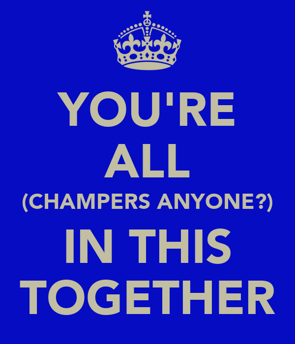 YOU'RE ALL (CHAMPERS ANYONE?) IN THIS TOGETHER