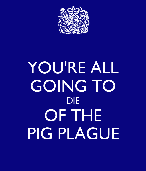 YOU'RE ALL GOING TO DIE OF THE PIG PLAGUE