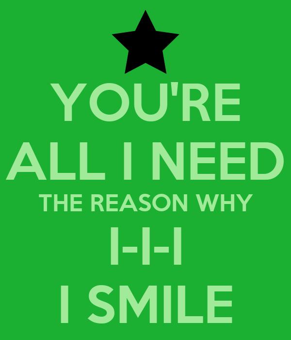YOU'RE ALL I NEED THE REASON WHY I-I-I I SMILE