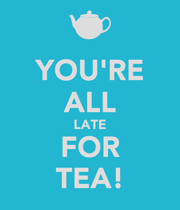 YOU'RE ALL LATE FOR TEA!