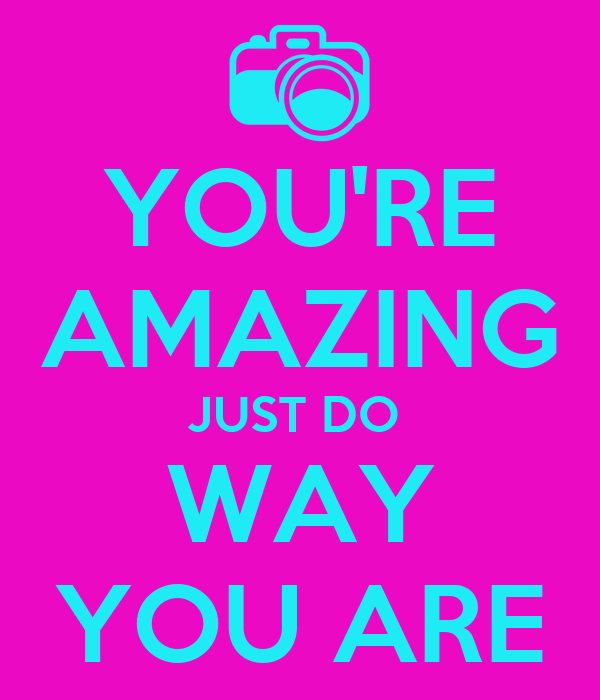 YOU'RE AMAZING JUST DO  WAY YOU ARE