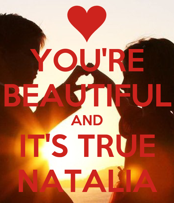 YOU'RE BEAUTIFUL AND IT'S TRUE NATALIA