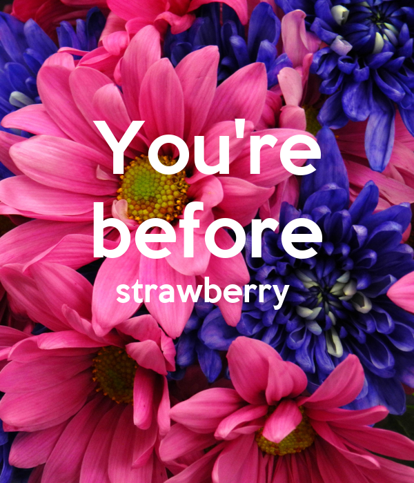 You're before strawberry