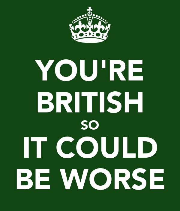 YOU'RE BRITISH SO IT COULD BE WORSE