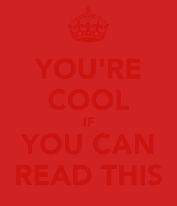 YOU'RE COOL IF YOU CAN READ THIS