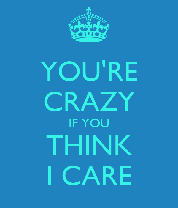 YOU'RE CRAZY IF YOU THINK I CARE