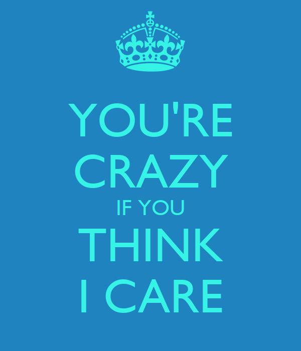 YOU'RE CRAZY IF YOU THINK I CARE