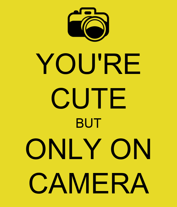 YOU'RE CUTE BUT ONLY ON CAMERA