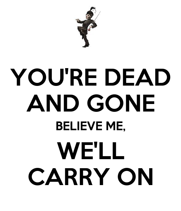 YOU'RE DEAD  AND GONE BELIEVE ME, WE'LL CARRY ON