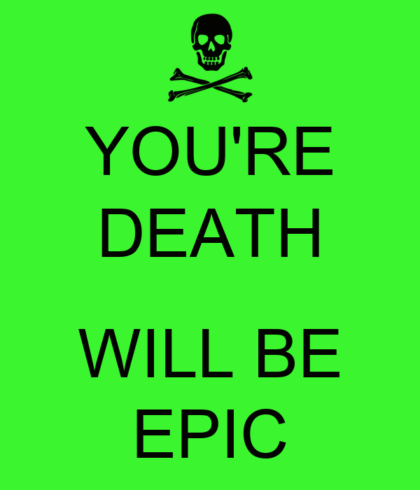 YOU'RE DEATH  WILL BE EPIC
