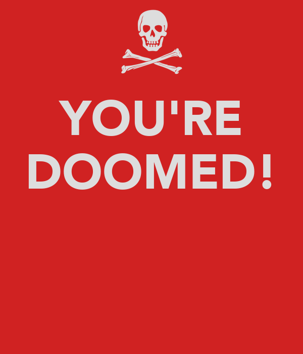 YOU'RE DOOMED!