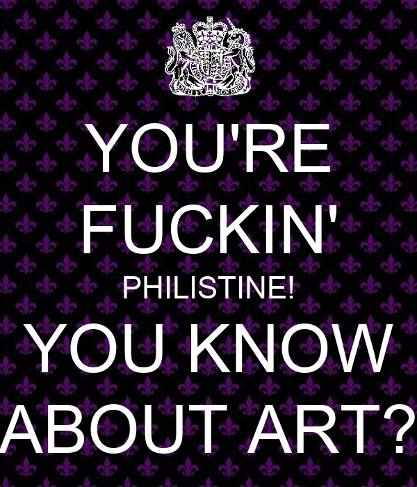 YOU'RE FUCKIN' PHILISTINE! YOU KNOW ABOUT ART?
