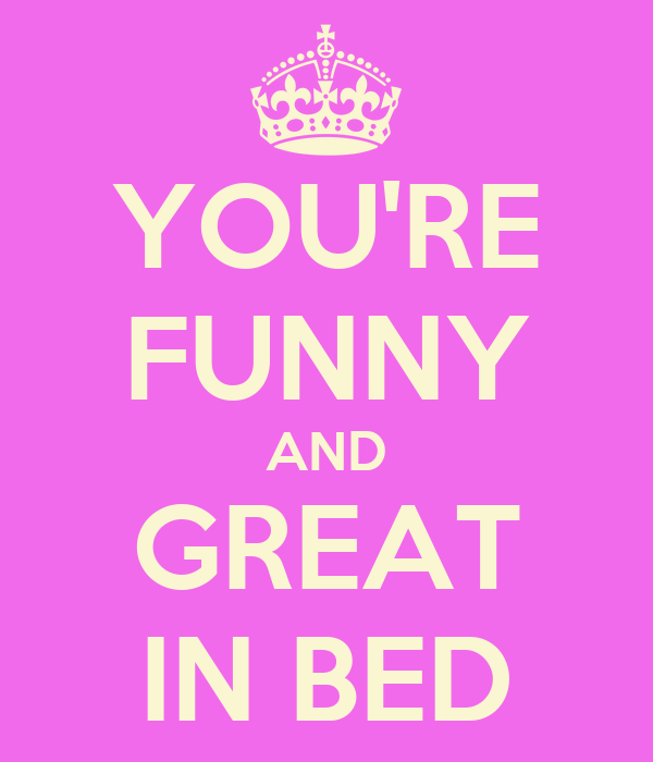 YOU'RE FUNNY AND GREAT IN BED