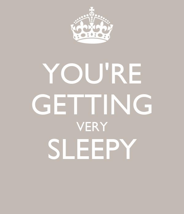 YOU'RE GETTING VERY SLEEPY