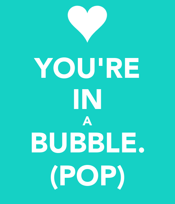 YOU'RE IN A BUBBLE. (POP)