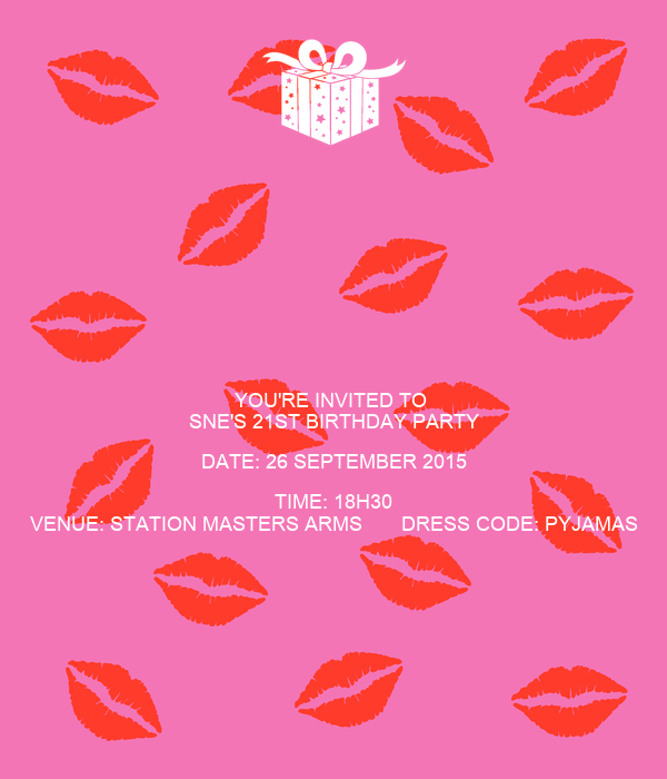 YOU'RE INVITED TO SNE'S 21ST BIRTHDAY PARTY DATE: 26
