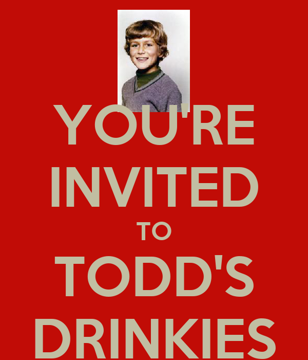 YOU'RE INVITED TO TODD'S DRINKIES