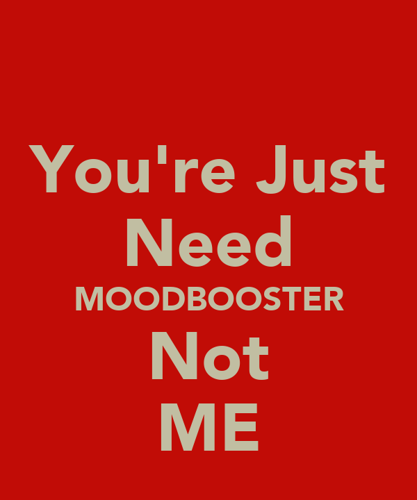 You're Just Need MOODBOOSTER Not ME