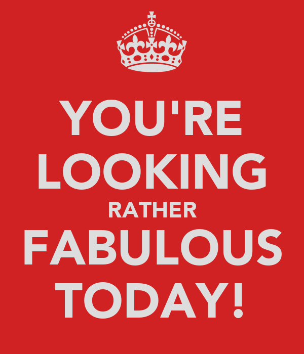 YOU'RE LOOKING RATHER FABULOUS TODAY!
