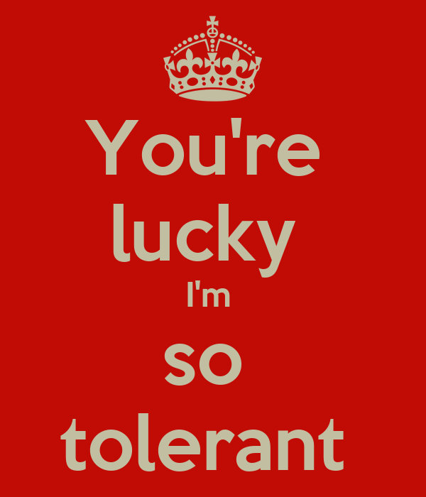 You're  lucky  I'm  so  tolerant