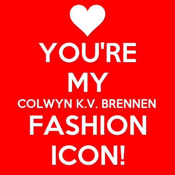 YOU'RE MY COLWYN K.V. BRENNEN FASHION ICON!