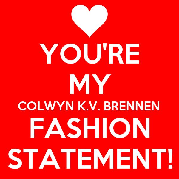 YOU'RE MY COLWYN K.V. BRENNEN FASHION STATEMENT!