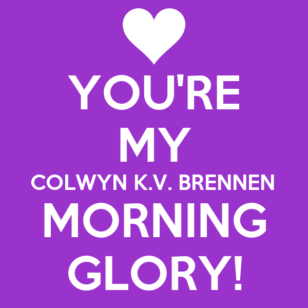 YOU'RE MY COLWYN K.V. BRENNEN MORNING GLORY!