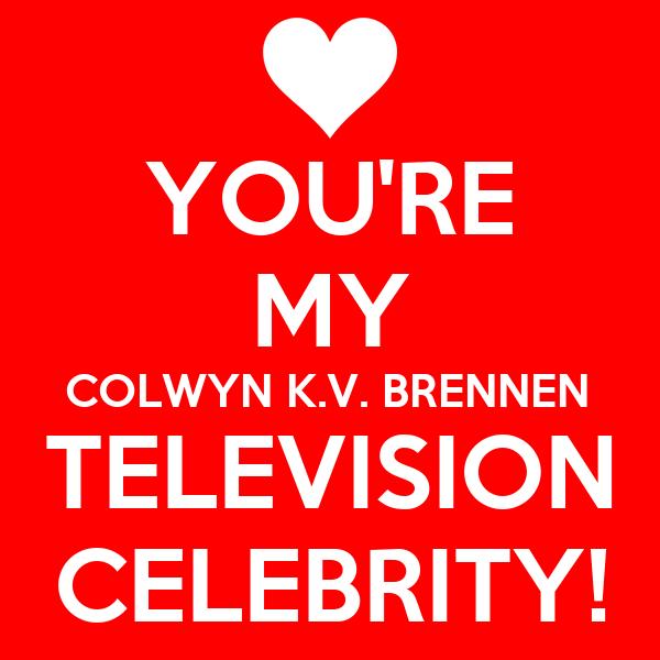YOU'RE MY COLWYN K.V. BRENNEN TELEVISION CELEBRITY!