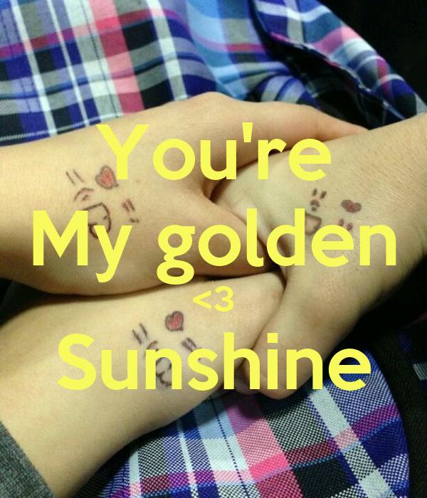 You're My golden <3 Sunshine