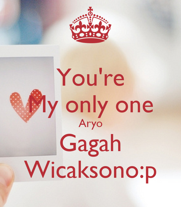 You're My only one Aryo Gagah Wicaksono:p