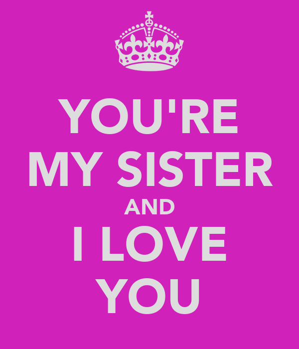YOU'RE MY SISTER AND I LOVE YOU