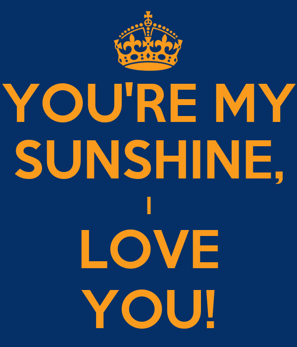 YOU'RE MY SUNSHINE, I LOVE YOU!