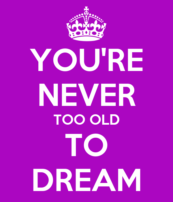 YOU'RE NEVER TOO OLD TO DREAM