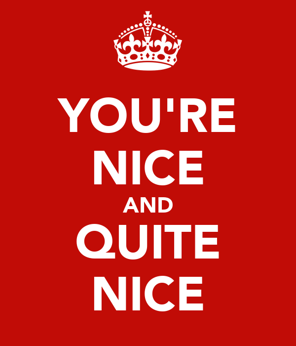 YOU'RE NICE AND QUITE NICE