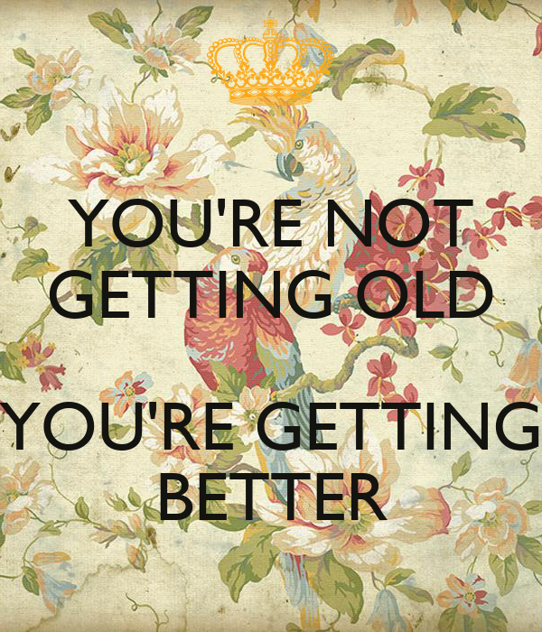 YOU'RE NOT GETTING OLD  YOU'RE GETTING BETTER