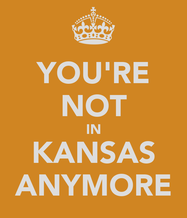 YOU'RE NOT IN KANSAS ANYMORE