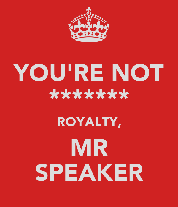 YOU'RE NOT ******* ROYALTY, MR SPEAKER