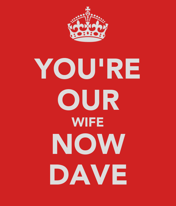 YOU'RE OUR WIFE NOW DAVE
