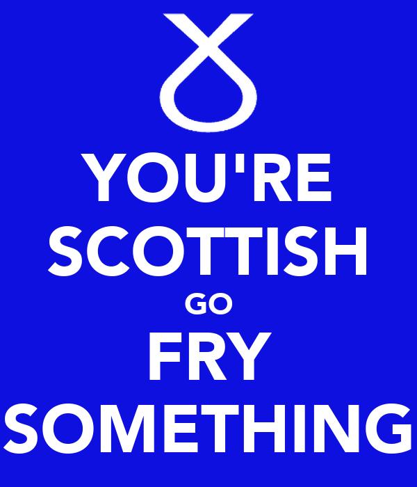 YOU'RE SCOTTISH GO FRY SOMETHING