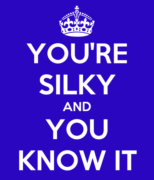YOU'RE SILKY AND YOU KNOW IT