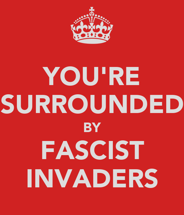 YOU'RE SURROUNDED BY FASCIST INVADERS