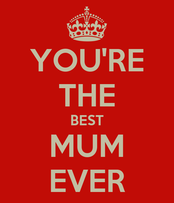 YOU'RE THE BEST MUM EVER