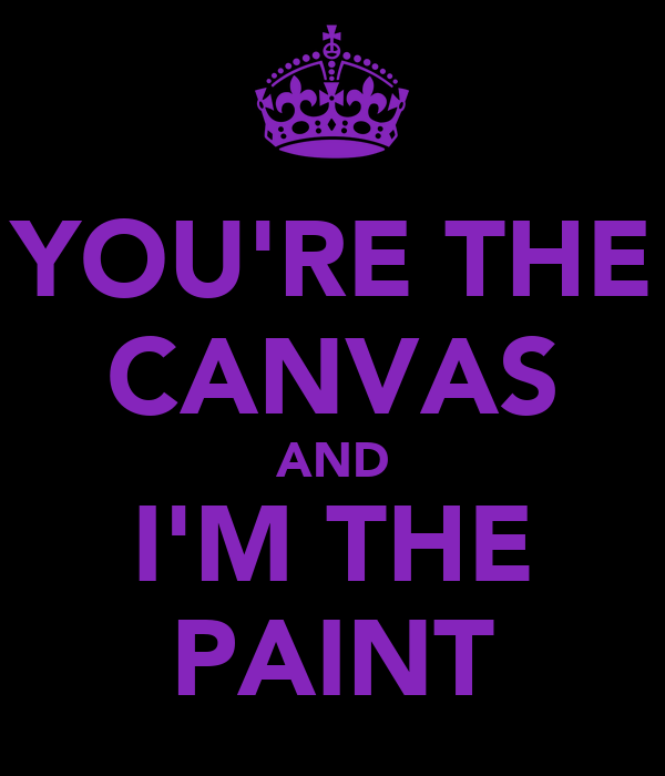 YOU'RE THE CANVAS AND I'M THE PAINT