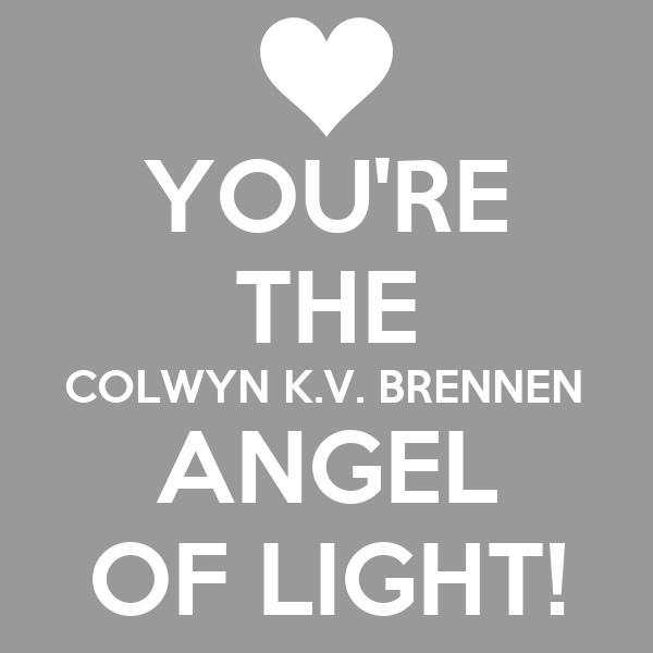 YOU'RE THE COLWYN K.V. BRENNEN ANGEL OF LIGHT!