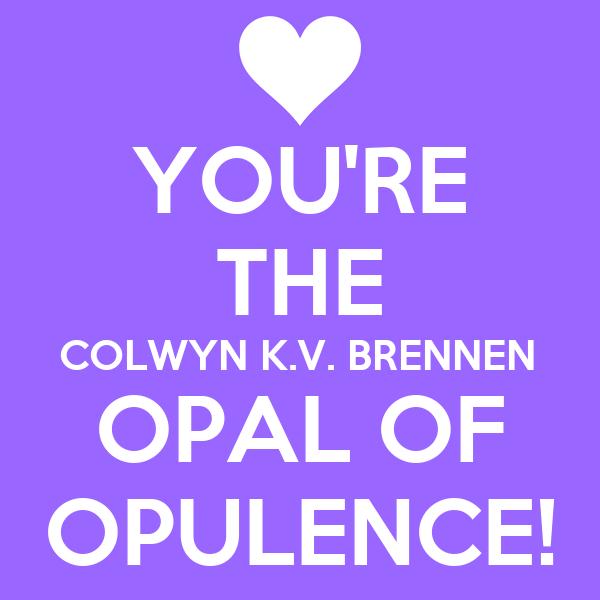 YOU'RE THE COLWYN K.V. BRENNEN OPAL OF OPULENCE!