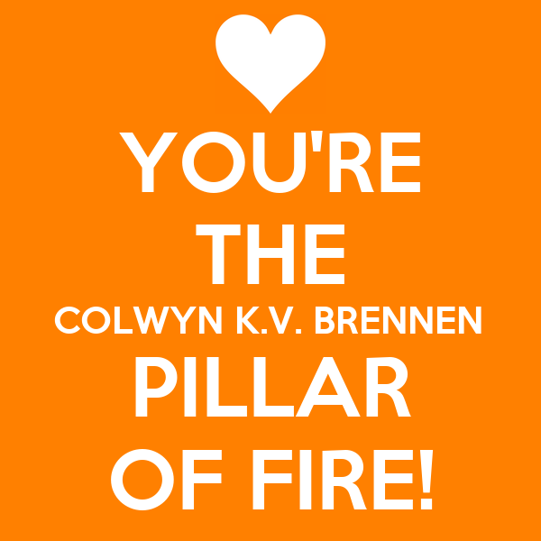 YOU'RE THE COLWYN K.V. BRENNEN PILLAR OF FIRE!