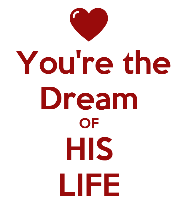 You're the Dream OF HIS LIFE